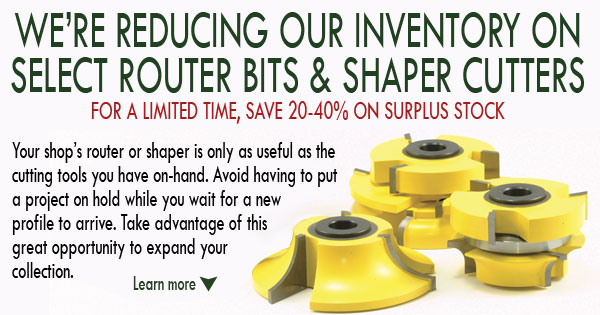 WE'RE  REDUCING OUR INVENTORY ON SELECT ROUTER BITS & SHAPER CUTTERS - FOR A  LIMITED TIME, SAVE 20-40% ON SURPLUS STOCK